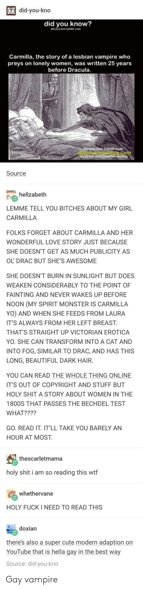 Beautiful, Cute, and Love: did-you-kno  did you know?  did-you-kno tumbl.com  Carmilla, the story of a lesbian vampire who  preys on lonely women, was written 25 years  before Dracula  com  Source  hellzabeth  LEMME TELL YOU BITCHES ABOUT MY GIRL  CARMILLA  FOLKS FORGET ABOUT CARMILLA AND HER  WONDERFUL LOVE STORY JUST BECAUSE  SHE DOESN'T GET AS MUCH PUBLICITY AS  OL DRAC BUT SHE'S AWESOME  SHE DOESN'T BURN IN SUNLIGHT BUT DOES  WEAKEN CONSIDERABLY TO THE POINT OF  FAINTING AND NEVER WAKES UP BEFORE  NOON (MY SPIRIT MONSTER IS CARMILLA  YO) AND WHEN SHE FEEDS FROM LAURA  IT'S ALWAYS FROM HER LEFT BREAST.  THAT'S STRAIGHT UP VICTORIAN EROTICA  YO. SHE CAN TRANSFORM INTO A CAT AND  INTO FOG, SIMILAR TO DRAC, AND HAS THIS  LONG, BEAUTIFUL DARK HAIR.  YOU CAN READ THE WHOLE THING ONLINE  IT'S OUT OF COPYRIGHT AND STUFF BUT  HOLY SHIT A STORY ABOUT WOMEN IN THE  1800S THAT PASSES THE BECHDEL TEST  WHAT????  GO. READ IT. IT'LL TAKE YOU BARELY AN  HOUR AT MOST.  thescarletmama  holy shit i am so reading this wtf  whethervane  HOLY FUCK I NEED TO READ THIS  doxian  there's also a super cute modern adaption on  YouTube that is hella gay in the best way  Source: did-you-kno Gay vampire