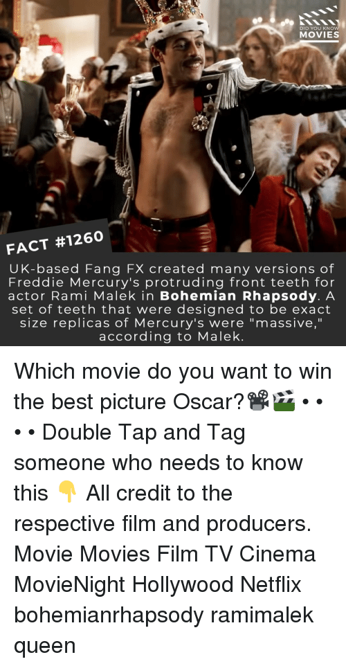 "Memes, Movies, and Netflix: DID YOU KNO  MOVIES  FACT #1260  UK-based Fang FX created many versions of  Freddie Mercury's protruding front teeth for  actor Rami Malek in Bohemian Rhapsody. A  set of teeth that were designed to be exact  size replicas of Mercury's were ""massive,""  according to Malek Which movie do you want to win the best picture Oscar?📽️🎬 • • • • Double Tap and Tag someone who needs to know this 👇 All credit to the respective film and producers. Movie Movies Film TV Cinema MovieNight Hollywood Netflix bohemianrhapsody ramimalek queen"