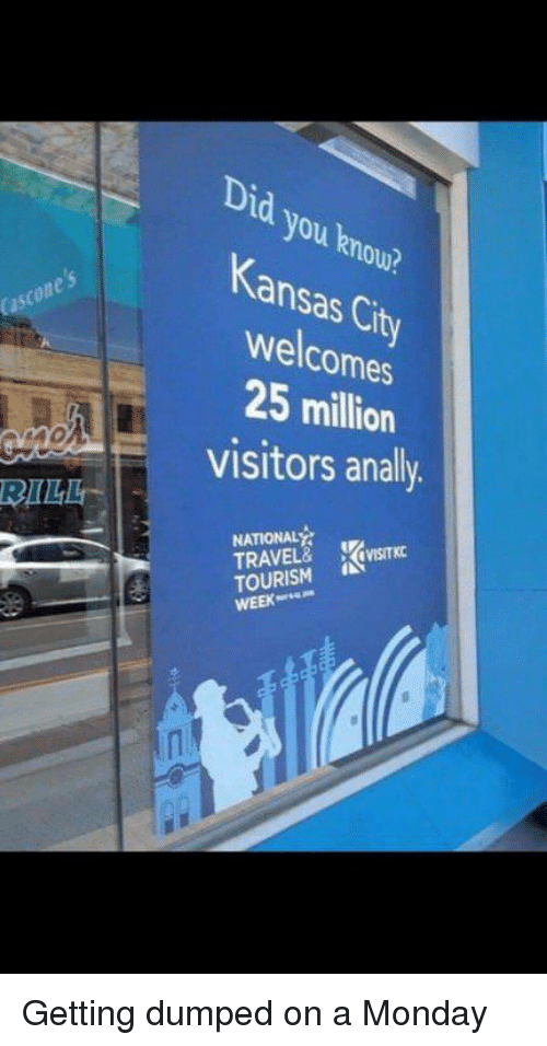 getting dumped: Did you knou?  Kansas Cit  welcomes  25 million  visitors analy  Cascones  BILL  ATIONAL  TRAVEL&  TOURISM  WEEK  (irsTKC Getting dumped on a Monday