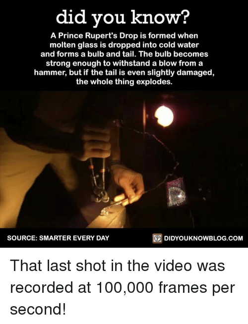 Withstanded: did you know?  A Prince Rupert's Drop is formed when  molten glass is dropped into cold water  and forms a bulb and tail. The bulb becomes  strong enough to withstand a blow from a  hammer, but if the tail is even slightly damaged,  the whole thing explodes.  SOURCE: SMARTER EVERY DAY  DIDYOUKNOWBLOG.COM That last shot in the video was recorded at 100,000 frames per second!