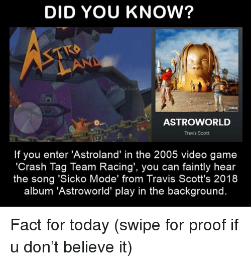 Memes, Travis Scott, and Game: DID YOU KNOW?  Al  IG:PolarSaurt  ASTROWORLD  Travis Scott  If you enter 'Astroland' in the 2005 video game  'Crash Tag Team Racing', you can faintly hear  the song 'Sicko Mode' from Travis Scott's 2018  album 'Astroworld' play in the background. Fact for today (swipe for proof if u don't believe it)