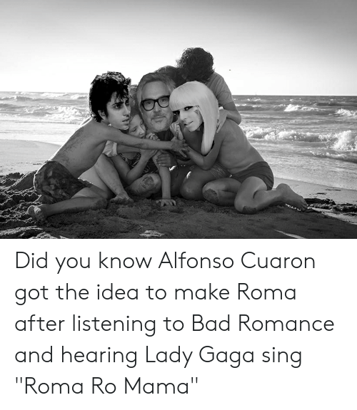 "Lady Gaga: Did you know Alfonso Cuaron got the idea to make Roma after listening to Bad Romance and hearing Lady Gaga sing ""Roma Ro Mama"""