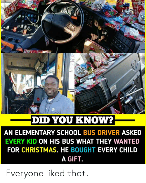 Christmas, School, and Elementary: DID YOU KNOW?  AN ELEMENTARY SCHOOL BUS DRIVER ASKED  EVERY KID ON HIS BUS WHAT THEY WANTED  FOR CHRISTMAS. HE BOUGHT EVERY CHILD  A GIFT Everyone liked that.