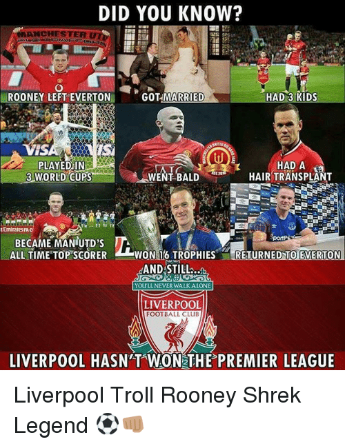 rooney: DID YOU KNOW?  ANCHESTER U  ROONEY LEFT EVERTON  GOT MARRIED  HAD 3 KIDS  iS  PLAYEDiIN  HAD A  HAIR TRANSPLANT  3 WORLD CUPS  WENT BALD  EmiratesFAC  BECAME MANIUTD'S  ALL TIME TOP SCORER  WON 16 TROPHIESRETURNED TO EVERTON  AND STILL  YOULLNEVER WALKALONE  LIVERPOOL  FOOTBALL CLUB  LIVERPOOL HASN'T WON THE PREMIER LEAGUE Liverpool Troll Rooney Shrek Legend ⚽️👊🏽