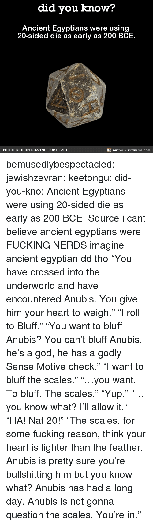 """Godly: did you know?  Ancient Egyptians were using  20-sided die as early as 200 BCE  PHOTO: METROPOLITAN MUSEUM OF ART  DIDYOUKNOWBLOG.COM bemusedlybespectacled: jewishzevran:  keetongu:  did-you-kno:  Ancient Egyptians were using  20-sided die as early as 200 BCE.  Source  i cant believe ancient egyptians were FUCKING NERDS  imagine ancient egyptian dd tho  """"You have crossed into the underworld and have encountered Anubis. You give him your heart to weigh."""" """"I roll to Bluff."""" """"You want to bluff Anubis? You can't bluff Anubis, he's a god, he has a godly Sense Motive check."""" """"I want to bluff the scales."""" """"…you want. To bluff. The scales."""" """"Yup."""" """"…you know what? I'll allow it."""" """"HA! Nat 20!"""" """"The scales, for some fucking reason, think your heart is lighter than the feather. Anubis is pretty sure you're bullshitting him but you know what? Anubis has had a long day. Anubis is not gonna question the scales. You're in."""""""