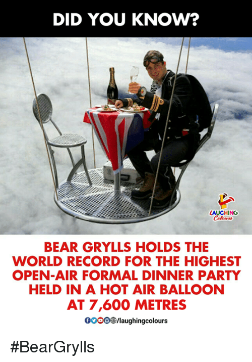 Bear Grylls: DID YOU KNOW?  AUGHING  lors  BEAR GRYLLS HOLDS THE  WORLD RECORD FOR THE HIGHEST  OPEN-AIR FORMAL DINNER PARTY  HELD IN A HOT AIR BALLOON  AT 7,600 METRES  0000@/laughingcolou #BearGrylls