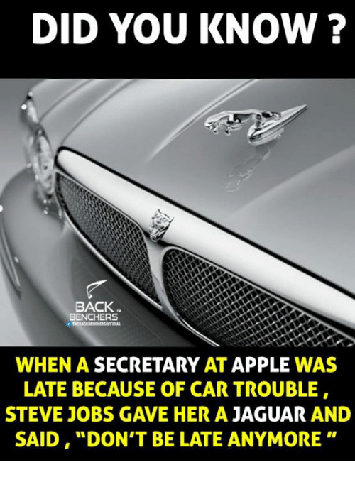 """Dont Be Late: DID YOU KNOW?  BACK  BENCHERS  WHEN A SECRETARY  AT  APPLE WAS  LATE BECAUSE OF CAR TROUBLE  STEVE JOBS GAVE HER A  JAGUAR  AND  SAID, """"DON'T BE LATE ANYMORE"""