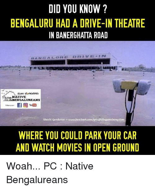 nativism: DID YOU KNOW?  BENGALURU HAD A DRIVE-IN THEATRE  IN BANERGHATTA ROAD  DRIVE  BANGS A LEO A E  NATIVE  ENGALUREANS  Folow us on  hi Gundurao www.facebook.com/groups  WHERE YOU COULD PARK YOUR CAR  AND WATCH MOVIES IN OPEN GROUND Woah...  PC : Native Bengalureans ಮೂಲ ಬೆಂಗಳೂರಿಗರು