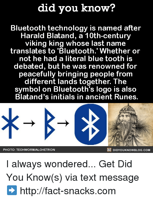 "Runing: did you know?  Bluetooth technology is named after  Harald Blatand, a 10th-century  viking king whose last name  translates to ""Bluetooth."" Whether or  not he had a literal blue tooth is  debated, but he was renowned for  peacefully bringing people from  different lands together. The  symbol on Bluetooth's logo is also  Blatand's initials in ancient Runes.  DIDYouK Now BLOG coM  PHOTO: TECHWORMIALCHE TRON I always wondered...  Get Did You Know(s) via text message ➡ http://fact-snacks.com"