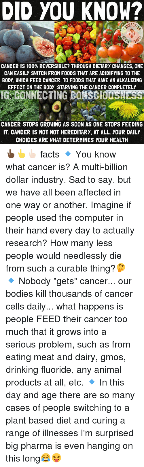 """eating meat: DID YOU KNOW?  CANCER IS 100% REVERSIBLE? THROUGH DIETARY CHANGES, ONE  CAN EASILY SWITCH FROM FOODS THAT ARE ACIDIFYING TO THE  BODY, WHICH FEED CANCER, TO F00DS THAT HAVE AN ALKALIZING  EFFECT ON THE BODY, STARVING THE CANCER COMPLETELY  IGRCONNECTING BONSEid.sNEsse  CANCER STOPS GROWING AS SOON AS ONE STOPS FEEDING  IT. CANCER IS NOT NOT HEREDITARY, AT ALL. YOUR DAILY  CHOICES ARE WHAT DETERMINES YOUR HEALTH 👆🏿👆👆🏻 facts 🔹 You know what cancer is? A multi-billion dollar industry. Sad to say, but we have all been affected in one way or another. Imagine if people used the computer in their hand every day to actually research? How many less people would needlessly die from such a curable thing?🤔 🔹 Nobody """"gets"""" cancer... our bodies kill thousands of cancer cells daily... what happens is people FEED their cancer too much that it grows into a serious problem, such as from eating meat and dairy, gmos, drinking fluoride, any animal products at all, etc. 🔹 In this day and age there are so many cases of people switching to a plant based diet and curing a range of illnesses I'm surprised big pharma is even hanging on this long😂😝"""