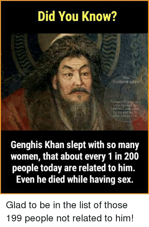 atma: Did You Know?  Ccnfused atma  UNESCO and cter  me and my 10  Genghis Khan slept with so many  women, that about every 1 in 200  people today are related to him.  Even he died while having sex. Glad to be in the list of those 199 people not related to him!
