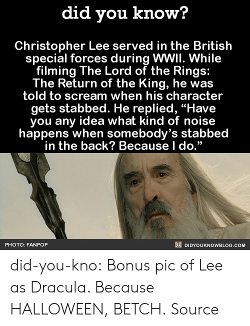 """Ebaumsworld, Gif, and Halloween: did you know?  Christopher Lee served in the British  special forces during WWII. While  filming The Lord of the Rings:  The Return of the King, he was  told to scream when his character  gets stabbed. He replied, """"Have  you any idea what kind of noise  happens when somebody's stabbed  in the back? Because l do.""""  PHOTO: FANPOP  DIDYOUKNOWBLOG.COM did-you-kno:      Bonus pic of Lee as Dracula. Because HALLOWEEN, BETCH.  Source"""