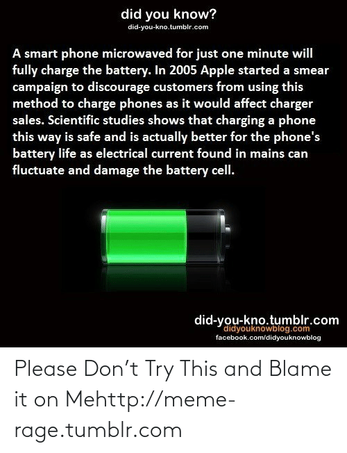 Smear Campaign: did you know?  did-you-kno.tumblr.com  A smart phone microwaved for just one minute will  fully charge the battery. In 2005 Apple started a smear  campaign to discourage customers from using this  method to charge phones as it would affect charger  sales. Scientific studies shows that charging a phone  this way is safe and is actually better for the phone's  battery life as electrical current found in mains can  fluctuate and damage the battery cell.  did-you-kno.tumblr.com  didyouknowblog.com  facebook.com/didyouknowblog Please Don't Try This and Blame it on Mehttp://meme-rage.tumblr.com