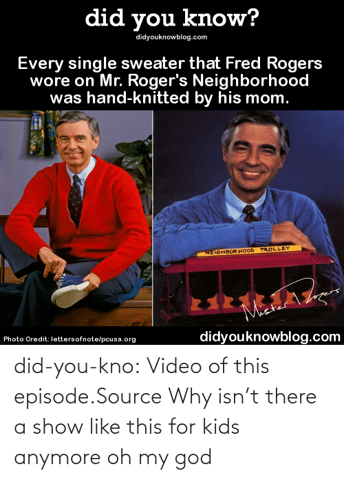 frc: did you know?  didyouknowblog.com  Every single sweater that Fred Rogers  wore on Mr. Roger's Neighborhood  was hand-knitted by his mom.  NEIGHBOR HOOD TROLLEY  Maer  Photo Credit: lettersofnote/pcusa.org  didyouknowblog.com did-you-kno:  Video of this episode.Source  Why isn't there a show like this for kids anymore oh my god