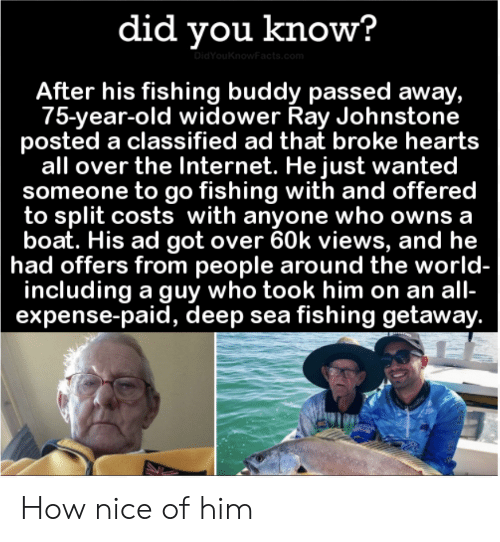 classified: did you know?  DidYouKnowFacts.com  After his fishing buddy passed away,  75-year-old widower Ray Johnstone  posted a classified ad that broke hearts  all over the Internet. He just wanted  someone to go fishing with and offered  to split costs with anyone who owns a  boat. His ad got over 60k views, and he  had offers from people around the world-  including a guy who took him on an all-  expense-paid, deep sea fishing getaway. How nice of him