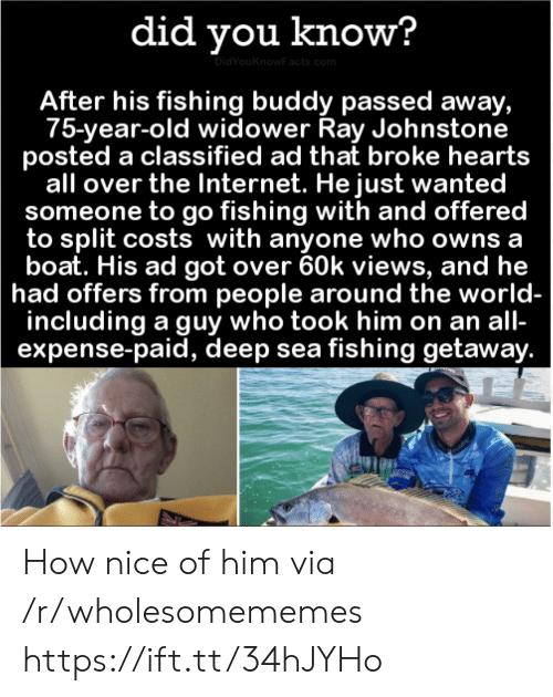 classified: did you know?  DidYouKnowFacts.com  After his fishing buddy passed away,  75-year-old widower Ray Johnstone  posted a classified ad that broke hearts  all over the Internet. He just wanted  someone to go fishing with and offered  to split costs with anyone who owns a  boat. His ad got over 60k views, and he  had offers from people around the world-  including a guy who took him on an all-  expense-paid, deep sea fishing getaway. How nice of him via /r/wholesomememes https://ift.tt/34hJYHo