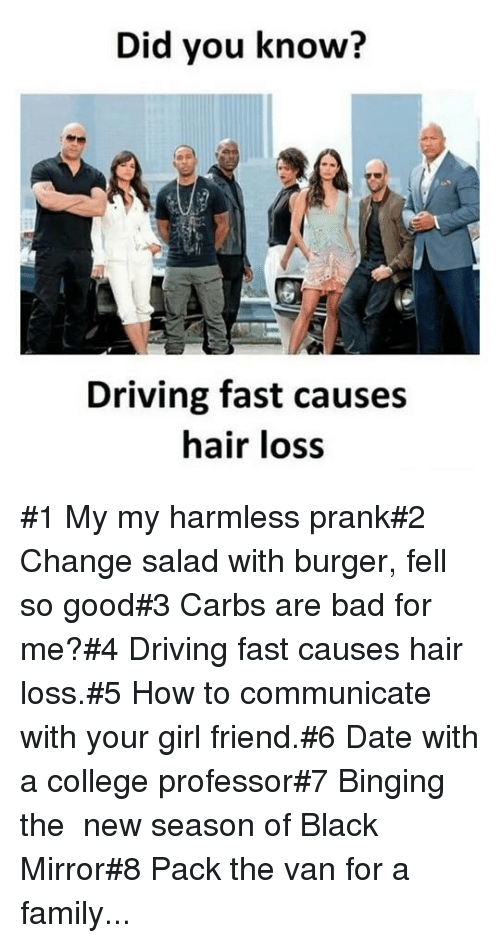girl friend: Did you know?  Driving fast causes  hair loss #1 My my harmless prank#2 Change salad with burger, fell so good#3 Carbs are bad for me?#4 Driving fast causes hair loss.#5 How to communicate with your girl friend.#6 Date with a college professor#7 Binging the new season of Black Mirror#8 Pack the van for a family...