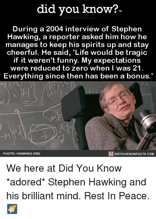 We Here: did you know?  During a 2004 interview of Stephern  Hawking, a reporter asked him how he  manages to keep his spirits up and stay  cheerful. He said, 'Life would be tragic  if it weren't funny. My expectations  were reduced to zero when I was 21  Everything sinc  e then has been a bonus  PHOTO: HAWKING.ORG  DIDYOUKNOWFACTS.COM We here at Did You Know *adored* Stephen Hawking and his brilliant mind. Rest In Peace. 🌠