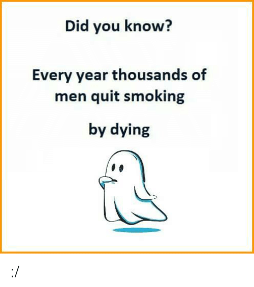Quitting Smoking: Did you know?  Every year thousands of  men quit smoking  by dying :/
