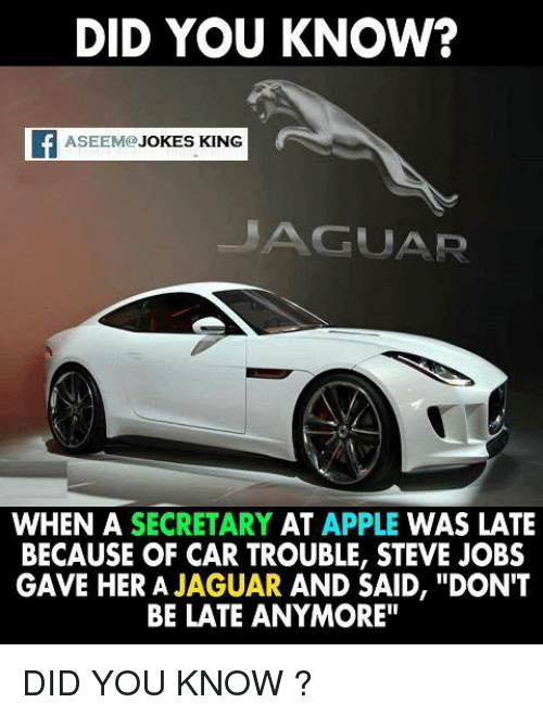 """Dont Be Late: DID YOU KNOW?  f ASEEMO JOKES KING  MAGUAR  WHEN A  SECRETARY  AT  APPLE  WAS LATE  BECAUSE OF CAR TROUBLE, STEVE JOBS  GAVE HER A  JAGUAR  AND SAID, """"DON'T  BE LATE ANYMORE"""" DID YOU KNOW ?"""