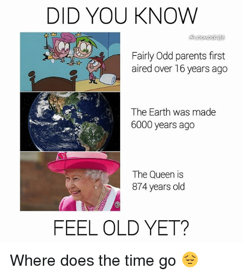 Feeling Old: DID YOU KNOW  Fairly Odd parents first  aired over 16 years ago  The Earth was made  6000 years ago  The Queen is  874 years olcd  FEEL OLD YET? Where does the time go 😔