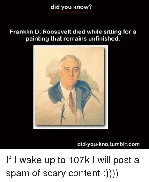 Franklinator: did you know?  Franklin D. Roosevelt died while sitting for a  painting that remains unfinished.  did-you-kno tumblr.com If I wake up to 107k I will post a spam of scary content :))))