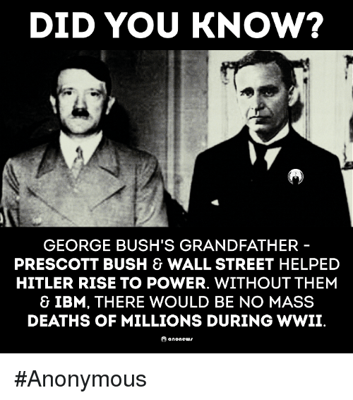 ibm: DID YOU KNOW?  GEORGE BUSH'S GRANDFATHER  PRESCOTT BUSH & WALL STREET HELPED  HITLER RISE TO POWER. WITHOUT THEM  & IBM, THERE WOULD BE NO MASS  DEATHS OF MILLIONS DURING WWII  anone #Anonymous