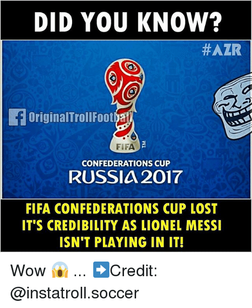 Fifa, Memes, and Soccer: DID YOU KNOW?  HAZR  OriginalTrollFootya  FIFA  CONFEDERATIONS CUP  RUSSIA 2017  FIFA CONFEDERATIONS CUP LOST  IT'S CREDIBILITY AS LIONEL MESSI  ISN'T PLAYING IN IT! Wow 😱 ... ➡️Credit: @instatroll.soccer
