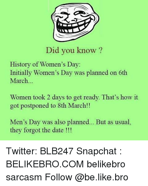 Initialisms: Did you know?  History of Women's Day:  Initially Women's Day was planned on 6th  March  Women took 2 days to get ready. That's how it  got postponed to 8th March!!  Men's Day was also planned  But as usual,  they forgot the date Twitter: BLB247 Snapchat : BELIKEBRO.COM belikebro sarcasm Follow @be.like.bro