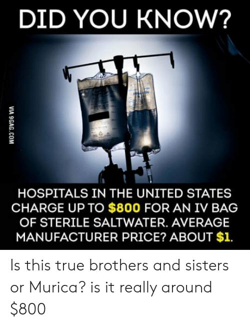 Sterile: DID YOU KNOW?  HOSPITALS IN THE UNITED STATES  CHARGE UP TO $800 FOR AN IV BAG  OF STERILE SALTWATER. AVERAGE  MANUFACTURER PRICE? ABOUT $1. Is this true brothers and sisters or Murica? is it really around $800