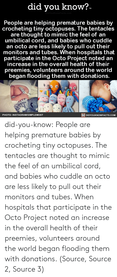 health: did you know?.  idYouknowFacts.cor  People are helping premature babies by  crocheting tiny octopuses. The tentacles  are thought to mimic the feel of an  umbilical cord, and babies who cuddle  an octo are less likely to pull out their  monitors and tubes. When hospitals that  participate in the Octo Project noted an  increase in the overall health of their  preemies, volunteers around the world  began flooding them with donations.  O DIDYOUKNOWFACTS.COM  PHOTO: INSTAGRAM/SIMPLEMOST did-you-know:  People are helping premature babies by crocheting tiny octopuses. The tentacles are thought to mimic the feel of an umbilical cord, and babies who cuddle an octo are less likely to pull out their monitors and tubes. When hospitals that participate in the Octo Project noted an increase in the overall health of their preemies, volunteers around the world began flooding them with donations. (Source, Source 2, Source 3)