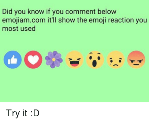 The Emojis: Did you know if you comment below  emojiam com it'll show the emoji reaction you  most used Try it :D