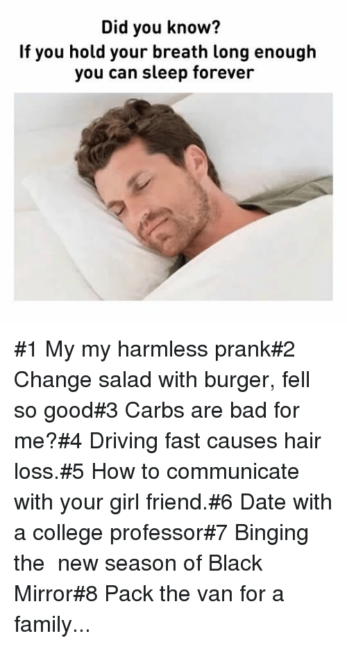 girl friend: Did you know?  If you hold your breath long enough  you can sleep forever #1 My my harmless prank#2 Change salad with burger, fell so good#3 Carbs are bad for me?#4 Driving fast causes hair loss.#5 How to communicate with your girl friend.#6 Date with a college professor#7 Binging the new season of Black Mirror#8 Pack the van for a family...