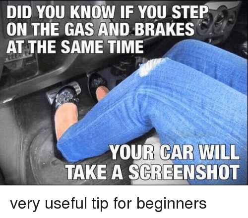 Brakes: DID YOU KNOW IF YOU STEP  ON THE GAS AND BRAKES  AT THE SAME TIME  YOUR CAR WILL  TAKE A SCREENSHOT very useful tip for beginners