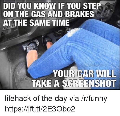 Brakes: DID YOU KNOW IF YOU STEP  ON THE GAS AND BRAKES  AT THE SAME TIME  YOUR CAR WILL  TAKE A SCREENSHOT lifehack of the day via /r/funny https://ift.tt/2E3Obo2