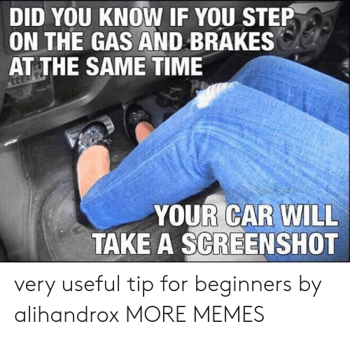 Brakes: DID YOU KNOW IF YOU STEP  ON THE GAS AND BRAKES  AT THE SAME TIME  YOUR CAR WILL  TAKE A SCREENSHOT very useful tip for beginners by alihandrox MORE MEMES
