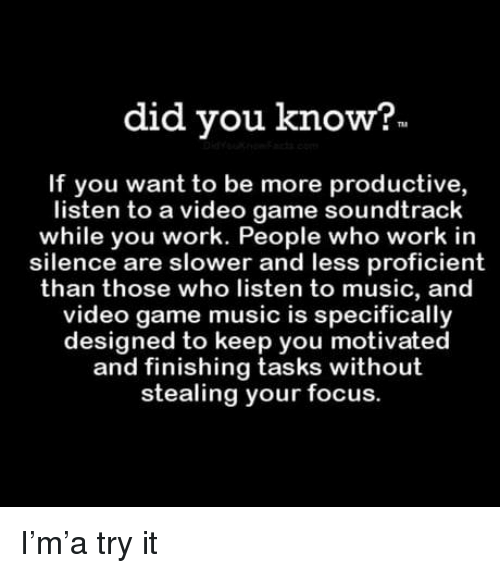 Stealing Your: did you know?  If you want to be more productive,  listen to a video game soundtrack  while you work. People who work in  silence are slower and less proficient  than those who listen to music, and  video game music is specifically  designed to keep you motivated  and finishing tasks without  stealing your focus. I'm'a try it