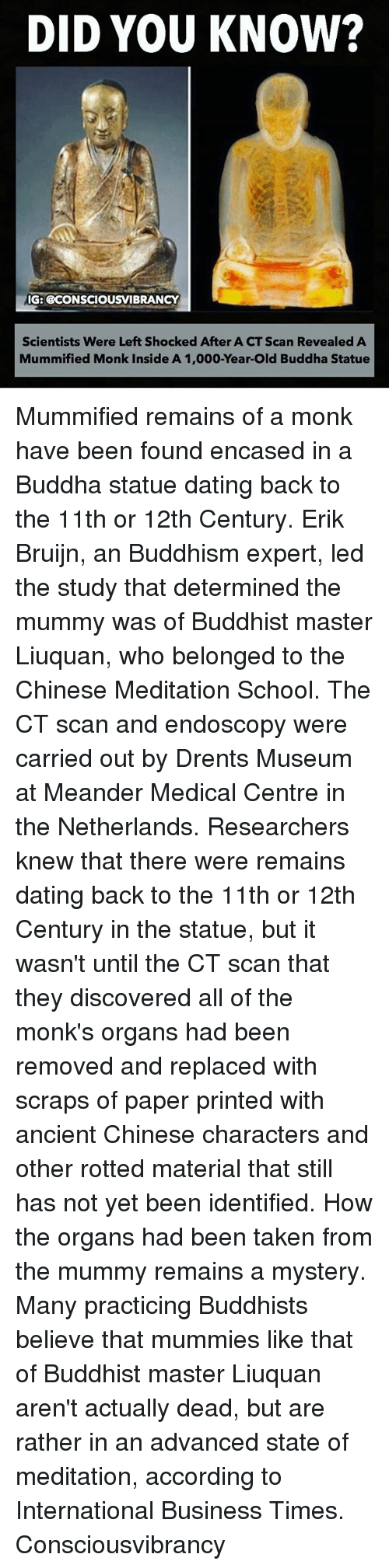 the mummy: DID YOU KNOW?  IG: BCONSCIOUSVIBRANCY  Scientists Were Left Shocked After A CT Scan Revealed A  Mummified Monk Inside A 1,000-Year-Old Buddha Statue Mummified remains of a monk have been found encased in a Buddha statue dating back to the 11th or 12th Century. Erik Bruijn, an Buddhism expert, led the study that determined the mummy was of Buddhist master Liuquan, who belonged to the Chinese Meditation School. The CT scan and endoscopy were carried out by Drents Museum at Meander Medical Centre in the Netherlands. Researchers knew that there were remains dating back to the 11th or 12th Century in the statue, but it wasn't until the CT scan that they discovered all of the monk's organs had been removed and replaced with scraps of paper printed with ancient Chinese characters and other rotted material that still has not yet been identified. How the organs had been taken from the mummy remains a mystery. Many practicing Buddhists believe that mummies like that of Buddhist master Liuquan aren't actually dead, but are rather in an advanced state of meditation, according to International Business Times. Consciousvibrancy