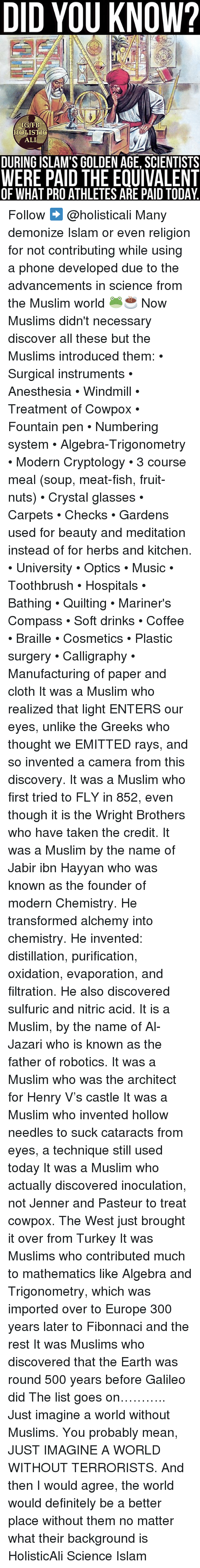 anesthesia: DID YOU KNOW?  IG/FB  HOLISTIG  ALI  DURING ISLAM'S GOLDEN AGE, SCIENTISTS  WERE PAID THE EQUIVALENT  OF WHAT PROATHLETES ARE PAID TODAY. Follow ➡️ @holisticali Many demonize Islam or even religion for not contributing while using a phone developed due to the advancements in science from the Muslim world 🐸☕️ Now Muslims didn't necessary discover all these but the Muslims introduced them: • Surgical instruments • Anesthesia • Windmill • Treatment of Cowpox • Fountain pen • Numbering system • Algebra-Trigonometry • Modern Cryptology • 3 course meal (soup, meat-fish, fruit-nuts) • Crystal glasses • Carpets • Checks • Gardens used for beauty and meditation instead of for herbs and kitchen. • University • Optics • Music • Toothbrush • Hospitals • Bathing • Quilting • Mariner's Compass • Soft drinks • Coffee • Braille • Cosmetics • Plastic surgery • Calligraphy • Manufacturing of paper and cloth It was a Muslim who realized that light ENTERS our eyes, unlike the Greeks who thought we EMITTED rays, and so invented a camera from this discovery. It was a Muslim who first tried to FLY in 852, even though it is the Wright Brothers who have taken the credit. It was a Muslim by the name of Jabir ibn Hayyan who was known as the founder of modern Chemistry. He transformed alchemy into chemistry. He invented: distillation, purification, oxidation, evaporation, and filtration. He also discovered sulfuric and nitric acid. It is a Muslim, by the name of Al-Jazari who is known as the father of robotics. It was a Muslim who was the architect for Henry V's castle It was a Muslim who invented hollow needles to suck cataracts from eyes, a technique still used today It was a Muslim who actually discovered inoculation, not Jenner and Pasteur to treat cowpox. The West just brought it over from Turkey It was Muslims who contributed much to mathematics like Algebra and Trigonometry, which was imported over to Europe 300 years later to Fibonnaci and the rest It was Muslims who discov