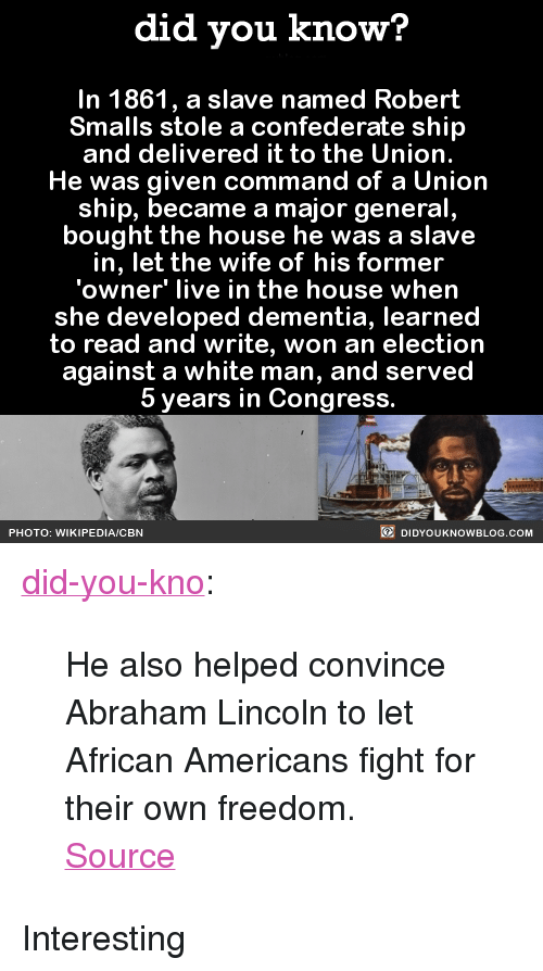 "Abraham Lincoln, Tumblr, and Wikipedia: did you know?  In 1861, a slave named Robert  Smalls stole a confederate ship  and delivered it to the Union.  He was given command of a Union  ship, became a major general  bought the house he was a slave  in, let the wife of his former  'owner' live in the house when  she developed dementia, learned  to read and write, won an election  against a white man, and served  5 years in Congress.  PHOTO: WIKIPEDIA/CBN  DIDYOUKNOWBLOG.COM <p><a class=""tumblr_blog"" href=""http://did-you-kno.tumblr.com/post/143082677743"">did-you-kno</a>:</p> <blockquote> <p>He also helped convince Abraham Lincoln to let African Americans fight for their own freedom.</p> <p><a href=""https://www.washingtonpost.com/local/civil-war-hero-robert-smalls-seized-the-opportunity-to-be-free/2012/02/23/gIQAcGBtmR_story.html?slave"">Source</a></p> </blockquote>  <p>Interesting</p>"