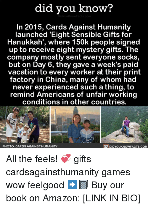 Hanukkah: did you know?  In 2015, Cards Against Humanity  launched 'Eight Sensible Gifts for  Hanukkah', where 150k people signed  up to receive eight mystery gifts. The  company mostly sent everyone socks  but on Day 6, they gave a week's paid  vacation to every worker at their print  factory in China, many of whom had  never experienced such a thing, to  remind Americans of unfair working  conditions in other countries.  PHOTO: CARDS AGAINST HUMANITY  DIDYOUKNOWFACTs.COM All the feels! 💞 gifts cardsagainsthumanity games wow feelgood ➡️📓 Buy our book on Amazon: [LINK IN BIO]