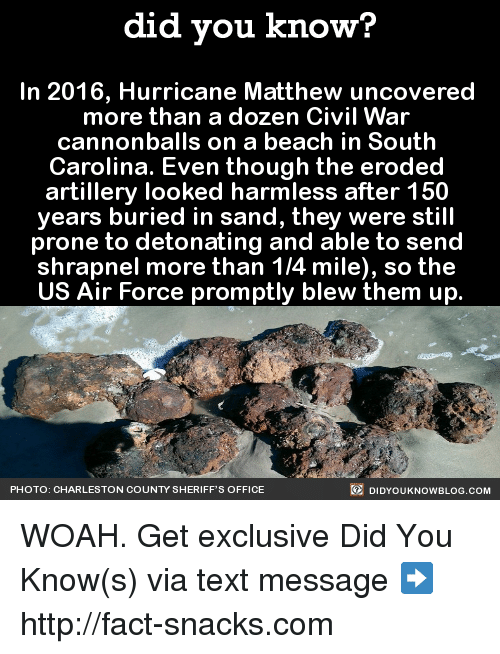 detonation: did you know?  In 2016, Hurricane Matthew uncovered  more than a dozen Civil War  cannonballs on a beach in South  Carolina. Even though the eroded  artillery looked harmless after 150  years buried in sand, they were still  prone to detonating and able to send  shrapnel more than 1/4 mile), so the  US Air Force promptly blew them up  DIDYouK Now BLOG coM  PHOTO: CHARLESTON COUNTY SHERIFF'S OFFICE WOAH.  Get exclusive Did You Know(s) via text message ➡ http://fact-snacks.com