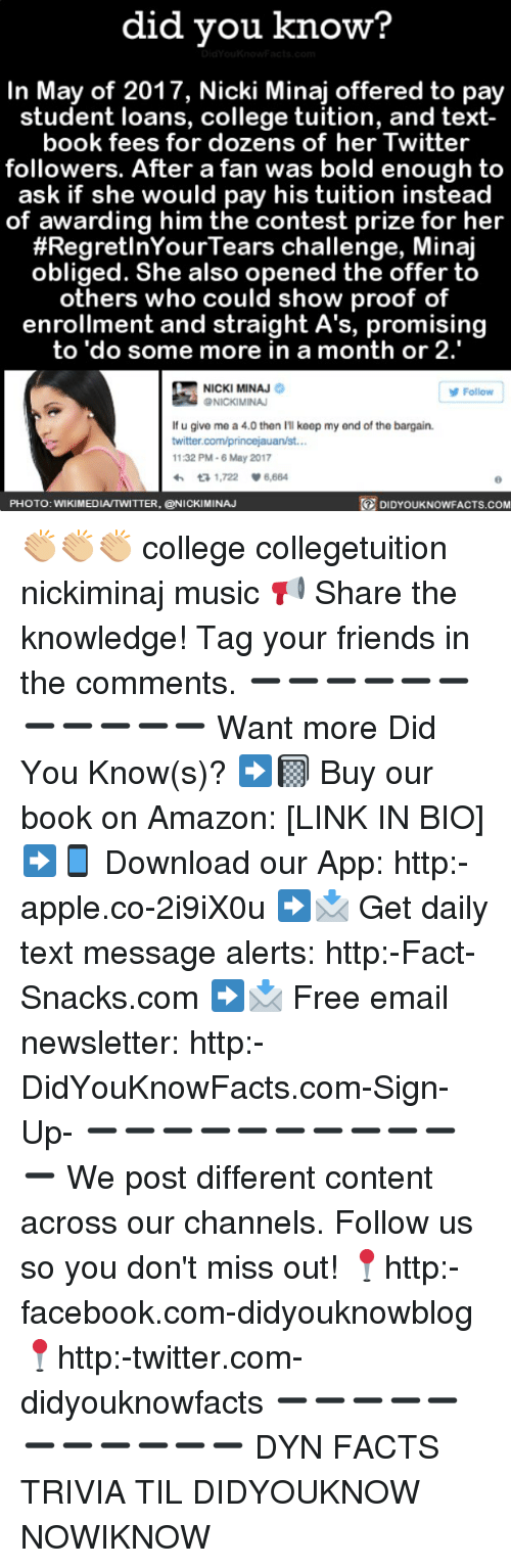 Regretment: did you know?  In May of 2017, Nicki Minaj offered to pay  student loans, college tuition, and text-  book fees for dozens of her Twitter  followers. After a fan was bold enough to  ask if she would pay his tuition instead  of awarding him the contest prize for her  #Regret InYour Tears challenge, Minaj  obliged. She also opened the offer to  others who could show proof of  enrollment and straight A's, promising  to do some more in a month or 2.  NICKI MINAJ  Follow  NICKIMINAJ  lf u give me a 4.0 then keep my end of the bargain.  twitter.com/princejauan/st...  11:32 PM-6 May 2017  ta 1,722 V 6,664  DIDYOUKNOWFACTs.coM  PHOTO: WIKIMEDIAITWITTER, CONICKIMINAJ 👏🏼👏🏼👏🏼 college collegetuition nickiminaj music 📢 Share the knowledge! Tag your friends in the comments. ➖➖➖➖➖➖➖➖➖➖➖ Want more Did You Know(s)? ➡📓 Buy our book on Amazon: [LINK IN BIO] ➡📱 Download our App: http:-apple.co-2i9iX0u ➡📩 Get daily text message alerts: http:-Fact-Snacks.com ➡📩 Free email newsletter: http:-DidYouKnowFacts.com-Sign-Up- ➖➖➖➖➖➖➖➖➖➖➖ We post different content across our channels. Follow us so you don't miss out! 📍http:-facebook.com-didyouknowblog 📍http:-twitter.com-didyouknowfacts ➖➖➖➖➖➖➖➖➖➖➖ DYN FACTS TRIVIA TIL DIDYOUKNOW NOWIKNOW