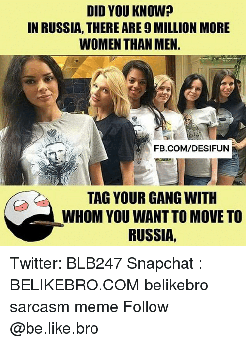 Be Like, Meme, and Memes: DID YOU KNOW?  IN RUSSIA, THERE ARE 9 MILLION MORE  WOMEN THAN MEN  FB.COM/DESIFUN  TAG YOUR GANG WITH  WHOM YOU WANT TO MOVE TO  RUSSIA, Twitter: BLB247 Snapchat : BELIKEBRO.COM belikebro sarcasm meme Follow @be.like.bro