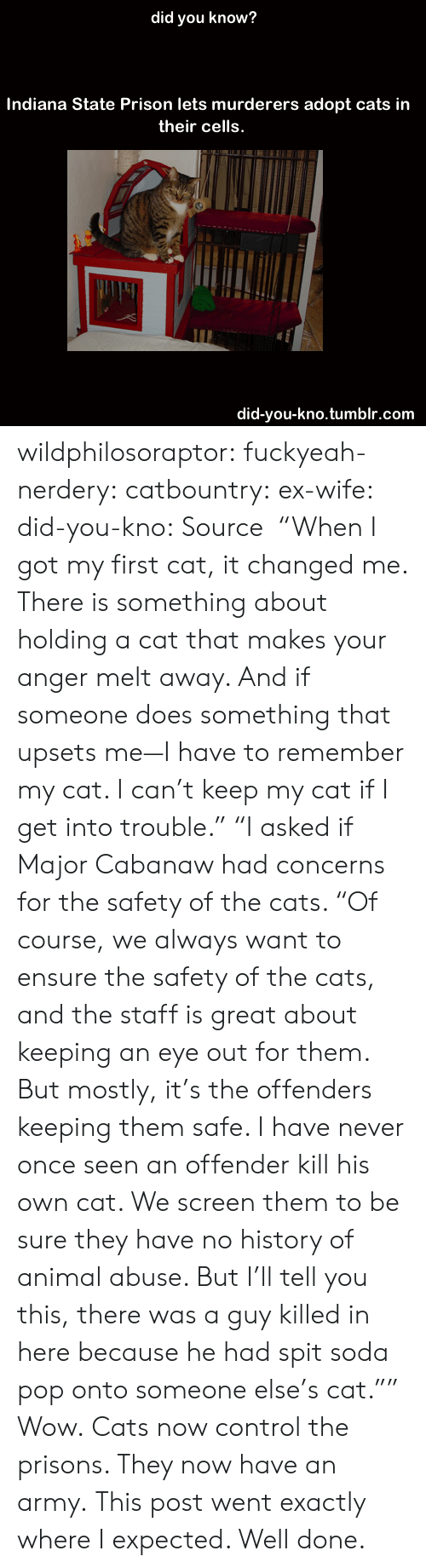 """Animal Abuse: did you know?  Indiana State Prison lets murderers adopt cats in  their cells.  did-you-kno.tumblr.com wildphilosoraptor:   fuckyeah-nerdery:  catbountry:  ex-wife:  did-you-kno:  Source  """"When I got my first cat, it changed me. There is something about holding a cat that makes your anger melt away. And if someone does something that upsets me—I have to remember my cat. I can't keep my cat if I get into trouble.""""  """"I asked if Major Cabanaw had concerns for the safety of the cats. """"Of course, we always want to ensure the safety of the cats, and the staff is great about keeping an eye out for them. But mostly, it's the offenders keeping them safe. I have never once seen an offender kill his own cat. We screen them to be sure they have no history of animal abuse. But I'll tell you this, there was a guy killed in here because he had spit soda pop onto someone else's cat."""""""" Wow.  Cats now control the prisons. They now have an army.  This post went exactly where I expected. Well done."""