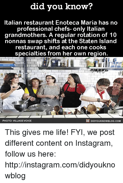 Dank, Instagram, and Life: did you know?  Italian restaurant Enoteca Maria has no  professional chefs- only Italian  grandmothers. A regular rotation of 10  nonnas swap shifts at the Staten Island  restaurant, and each one cooks  specialties from her own region.  DIDYouK Now BLOG coM  PHOTO: VILLAGE VOICE This gives me life!  FYI, we post different content on Instagram, follow us here: http://instagram.com/didyouknowblog ☚