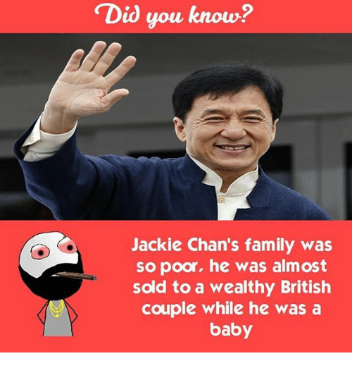 jacky: Did you know?  Jackie Chan's family was  so poor, he was almost  sold to a wealthy British  couple while he was a  baby