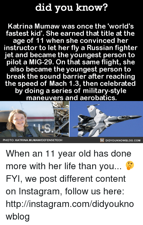 Dank, Instagram, and Life: did you know?  Katrina Mumaw was once the 'world's  fastest kid'. She earned that title at the  age of 11 when she convinced her  instructor to let her fly a Russian fighter  jet and became the youngest person to  pilot a MIG-29. On that same flight, she  also became the youngest person to  break the sound barrier after reaching  the speed of Mach 1.3, then celebrated  by doing a series of military-style  maneuvers and aerobatics.  LS  DIDYOUKNOWBLOG.coM  PHOTO: KATRINA. MUMAWDEFENSETECH When an 11 year old has done more with her life than you... 🤔  FYI, we post different content on Instagram, follow us here: http://instagram.com/didyouknowblog ☚