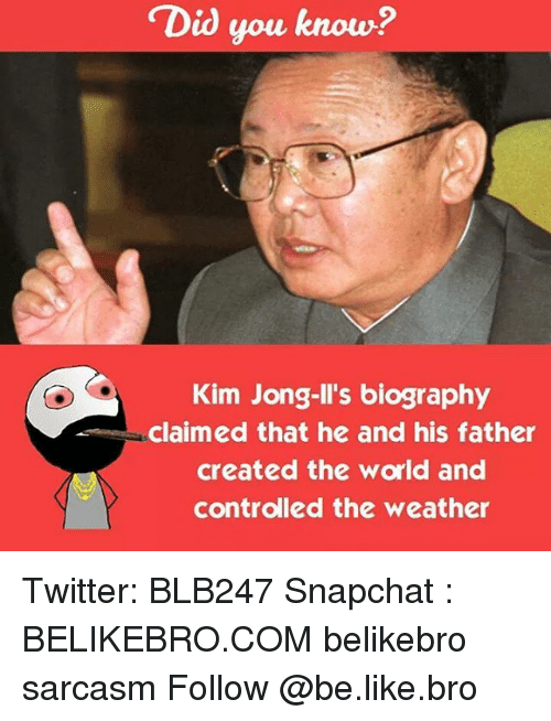 Kim Jong-il: Did you know?  Kim Jong-Il's biography  claimed that he and his father  created the world and  controlled the weather Twitter: BLB247 Snapchat : BELIKEBRO.COM belikebro sarcasm Follow @be.like.bro