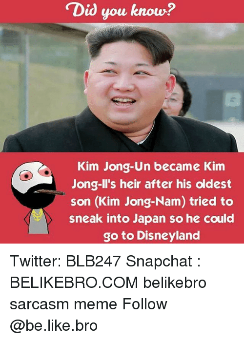 Kim Jong-il: Did you know?  Kim Jong-Un became Kim  Jong-Il's heir after his oldest  son (Kim Jong-Nam) tried to  sneak into Japan so he could  go to Disneyland Twitter: BLB247 Snapchat : BELIKEBRO.COM belikebro sarcasm meme Follow @be.like.bro